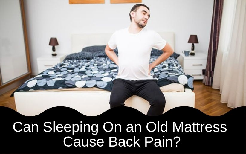 Can Sleeping On an Old Mattress Cause Back Pain